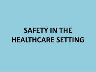 SAFETY IN THE HEALTHCARE SETTING