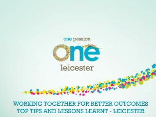WORKING TOGETHER FOR BETTER OUTCOMES TOP TIPS AND LESSONS LEARNT - LEICESTER