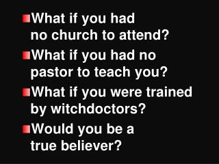 What if you had                 no church to attend? What if you had no     pastor to teach you?