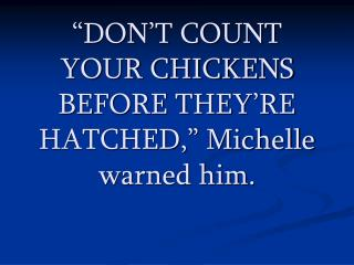 """DON'T COUNT YOUR CHICKENS BEFORE THEY'RE HATCHED,"" Michelle warned him."