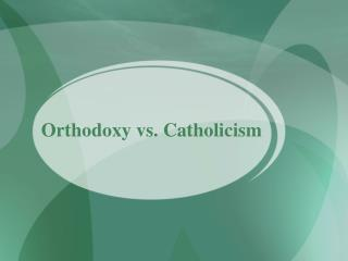 Orthodoxy vs. Catholicism