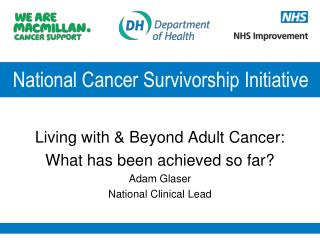 Living with & Beyond Adult Cancer: What has been achieved so far? Adam Glaser