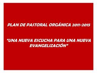"""PLAN DE PASTORAL ORGÁNICA 2011-2015 """"UNA NUEVA ESCUCHA PARA UNA NUEVA EVANGELIZACIÓN"""""""