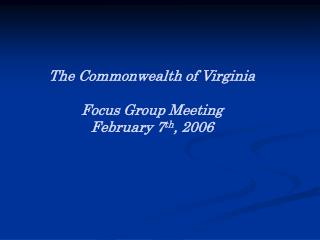 The Commonwealth of Virginia  Focus Group Meeting February 7 th , 2006