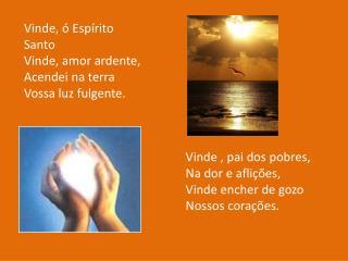Vinde, ó Espírito Santo Vinde, amor ardente, Acendei na terra  Vossa luz fulgente.