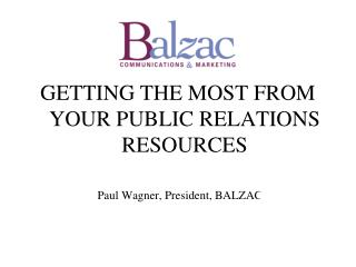 GETTING THE MOST FROM YOUR PUBLIC RELATIONS RESOURCES Paul Wagner, President, BALZAC