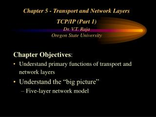 Chapter 5 - Transport and Network Layers  TCP/IP (Part 1) Dr. V.T. Raja Oregon State University