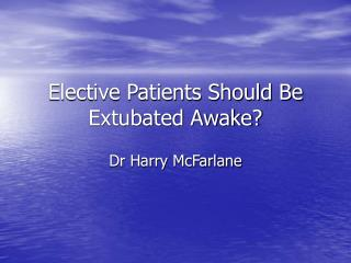 Elective Patients Should Be Extubated Awake