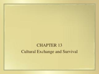CHAPTER 13 Cultural Exchange and Survival
