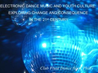 ELECTRONIC DANCE MUSIC AND YOUTH CULTURE: EXPLORING CHANGE AND CONSEQUENCE   IN THE 21 st  CENTURY
