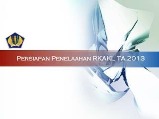Persiapan Penelaahan RKAKL TA 2013