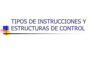 TIPOS DE INSTRUCCIONES Y ESTRUCTURAS DE CONTROL