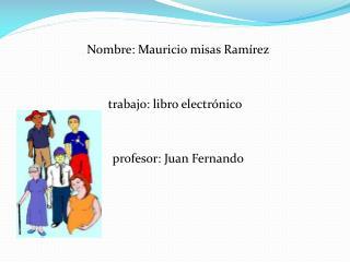 Nombre: Mauricio misas Ramírez trabajo: libro electrónico    profesor: Juan Fernando