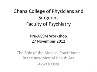 Ghana College of Physicians and Surgeons Faculty of Psychiatry Pre-AGSM Workshop 27 November 2012