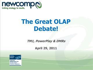 The Great OLAP Debate! TM1, PowerPlay & DMRs April 29, 2011