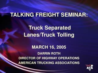 TALKING FREIGHT SEMINAR: Truck Separated  Lanes/Truck Tolling MARCH 16, 2005