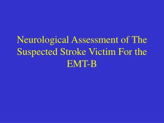 Neurological Assessment of The Suspected Stroke Victim For the EMT-B