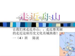 让我们来走近舟山,,走近那美丽的走近这座历史文化名城渔港! 一(4)班     陈淡