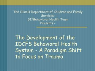 The Illinois Department of Children and Family Services: SI/Behavioral Health Team  Presents -