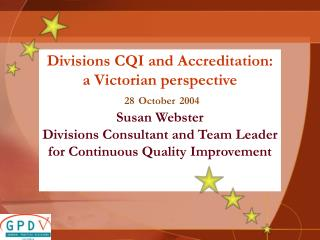 Divisions CQI and Accreditation: a Victorian perspective 28 October 2004 Susan Webster