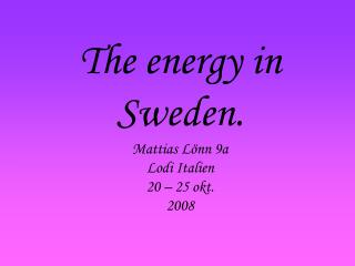 The energy in Sweden. Mattias Lönn 9a Lodi Italien  20 – 25 okt. 2008