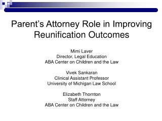 Parent's Attorney Role in Improving Reunification Outcomes Mimi Laver Director, Legal Education