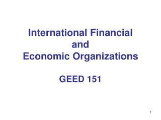 International Financial  and  Economic Organizations GEED 151