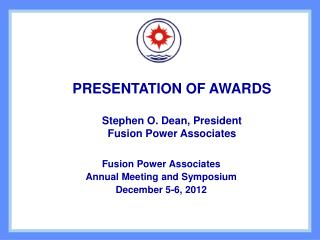 PRESENTATION OF AWARDS Stephen O. Dean, President Fusion Power Associates