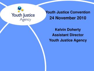 Youth Justice Convention 24 November 2010 Kelvin Doherty Assistant Director   Youth Justice Agency