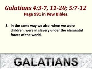 Galatians 4:3-7,  11-20 ;  5:7-12  Page 991 in Pew Bibles