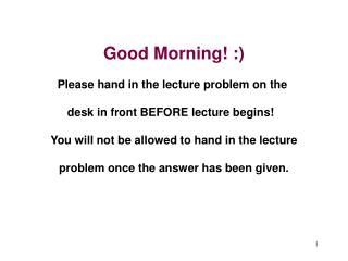 Good Morning! :) Please hand in the lecture problem on the  desk in front BEFORE lecture begins!
