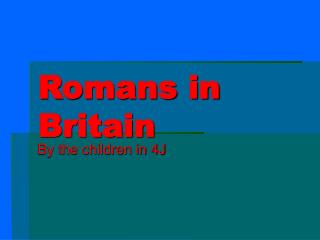 Romans in Britain By the children in 4J