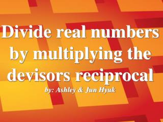 Divide real numbers by multiplying the devisors reciprocal by: Ashley & Jun Hyuk