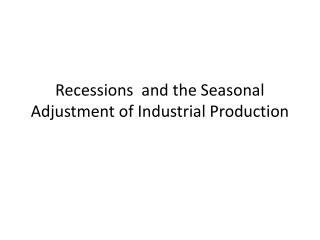 Recessions  and the Seasonal Adjustment of Industrial Production