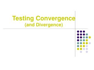 Testing Convergence (and Divergence)