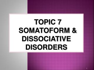 TOPIC 7 SOMATOFORM & DISSOCIATIVE DISORDERS