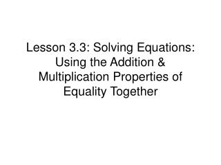 Lesson 3.3: Solving Equations: Using the Addition & Multiplication Properties of Equality Together
