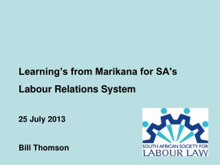 Learning's from Marikana for SA's Labour Relations System 25 July 2013 Bill Thomson