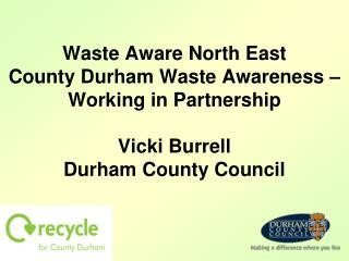 Waste Aware North East County Durham Waste Awareness   Working in Partnership  Vicki Burrell Durham County Council