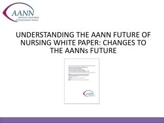 UNDERSTANDING THE AANN FUTURE OF NURSING WHITE PAPER: CHANGES TO THE AANNs FUTURE
