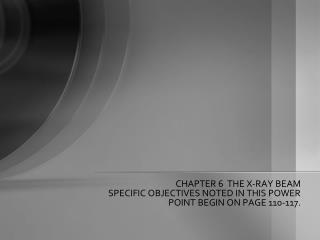 CHAPTER 6  THE X-RAY BEAM SPECIFIC OBJECTIVES NOTED IN THIS POWER POINT BEGIN ON PAGE 110-117.