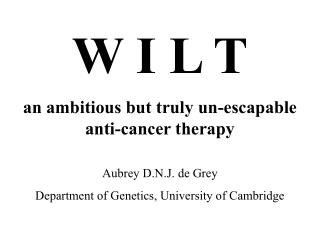 W I L T an ambitious but truly un-escapable anti-cancer therapy Aubrey D.N.J. de Grey
