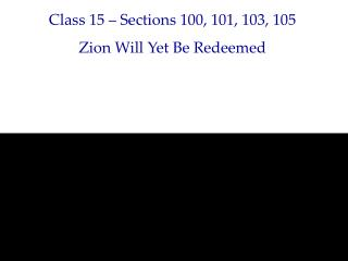 Class 15 – Sections 100, 101, 103, 105 Zion Will Yet Be Redeemed