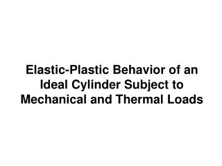 Elastic-Plastic Behavior of an Ideal Cylinder Subject to Mechanical and Thermal Loads