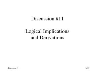 Discussion #11 Logical Implications and Derivations