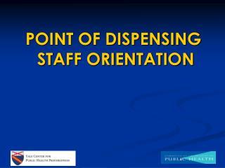 POINT OF DISPENSING  STAFF ORIENTATION