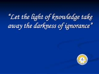 Let the light of knowledge take away the darkness of ignorance