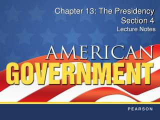 Chapter 13: The Presidency Section 4