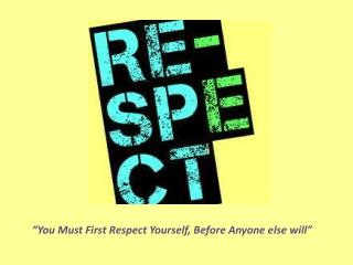"""You Must First Respect Yourself, Before Anyone else will"""