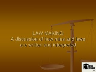 LAW MAKING  A discussion of how rules and laws are written and interpreted